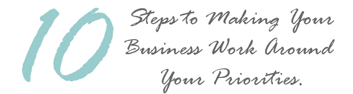 10 Steps to Making Your Business Work Around Your Priorities